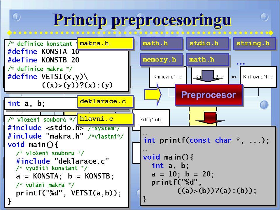 Princip preprocesoringu /* vlo ž ení soubor ů */ #include /*systém*/ #include makra.h /*vlastní*/ void main(){ /* vlo ž ení souboru */ #include deklarace.c /* vyu ž ití konstant */ a = KONSTA; b = KONSTB; /* volání makra */ printf( %d , VETSI(a,b)); } /* vlo ž ení soubor ů */ #include /*systém*/ #include makra.h /*vlastní*/ void main(){ /* vlo ž ení souboru */ #include deklarace.c /* vyu ž ití konstant */ a = KONSTA; b = KONSTB; /* volání makra */ printf( %d , VETSI(a,b)); } /* definice konstant */ #define KONSTA 10 #define KONSTB 20 /* definice makra */ #define VETSI(x,y)\ ((x)>(y))?(x):(y) /* definice konstant */ #define KONSTA 10 #define KONSTB 20 /* definice makra */ #define VETSI(x,y)\ ((x)>(y))?(x):(y) int a, b; Preprocesor … int printf(const char *,...); … void main(){ int a, b; a = 10; b = 20; printf( %d , ((a)>(b))?(a):(b)); } … int printf(const char *,...); … void main(){ int a, b; a = 10; b = 20; printf( %d , ((a)>(b))?(a):(b)); } makra.h hlavni.c stdio.h math.h deklarace.c string.h memory.h math.h …
