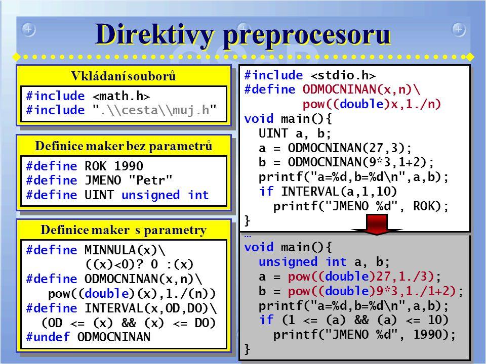 Direktivy preprocesoru … void main(){ unsigned int a, b; a = pow((double)27,1./3); b = pow((double)9*3,1./1+2); printf( a=%d,b=%d\n ,a,b); if (1 <= (a) && (a) <= 10) printf( JMENO %d , 1990); } … void main(){ unsigned int a, b; a = pow((double)27,1./3); b = pow((double)9*3,1./1+2); printf( a=%d,b=%d\n ,a,b); if (1 <= (a) && (a) <= 10) printf( JMENO %d , 1990); } #include #define ODMOCNINAN(x,n)\ pow((double)x,1./n) void main(){ UINT a, b; a = ODMOCNINAN(27,3); b = ODMOCNINAN(9*3,1+2); printf( a=%d,b=%d\n ,a,b); if INTERVAL(a,1,10) printf( JMENO %d , ROK); } #include #define ODMOCNINAN(x,n)\ pow((double)x,1./n) void main(){ UINT a, b; a = ODMOCNINAN(27,3); b = ODMOCNINAN(9*3,1+2); printf( a=%d,b=%d\n ,a,b); if INTERVAL(a,1,10) printf( JMENO %d , ROK); } Vkládaní souborů #include #include .\\cesta\\muj.h Definice maker bez parametrů #define ROK 1990 #define JMENO Petr #define UINT unsigned int Definice maker s parametry #define MINNULA(x)\ ((x)<0).