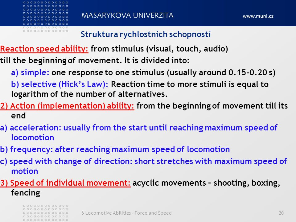 6 Locomotive Abilities – Force and Speed20 Struktura rychlostních schopností Reaction speed ability: from stimulus (visual, touch, audio) till the beginning of movement.