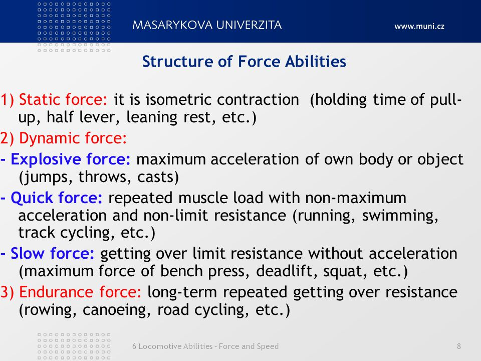 6 Locomotive Abilities – Force and Speed8 Structure of Force Abilities 1) Static force: it is isometric contraction (holding time of pull- up, half lever, leaning rest, etc.) 2) Dynamic force: - Explosive force: maximum acceleration of own body or object (jumps, throws, casts) - Quick force: repeated muscle load with non-maximum acceleration and non-limit resistance (running, swimming, track cycling, etc.) - Slow force: getting over limit resistance without acceleration (maximum force of bench press, deadlift, squat, etc.) 3) Endurance force: long-term repeated getting over resistance (rowing, canoeing, road cycling, etc.)