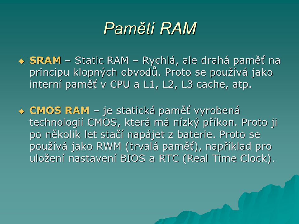 Paměti RAM  SRAM – Static RAM – Rychlá, ale drahá paměť na principu klopných obvodů. Proto se používá jako interní paměť v CPU a L1, L2, L3 cache, at
