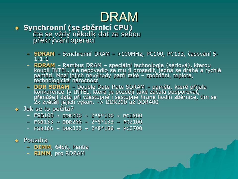 DRAM  Synchronní (se sběrnicí CPU) čte se vždy několik dat za sebou překrývání operací –SDRAM – Synchronní DRAM – >100MHz, PC100, PC133, časování 5-