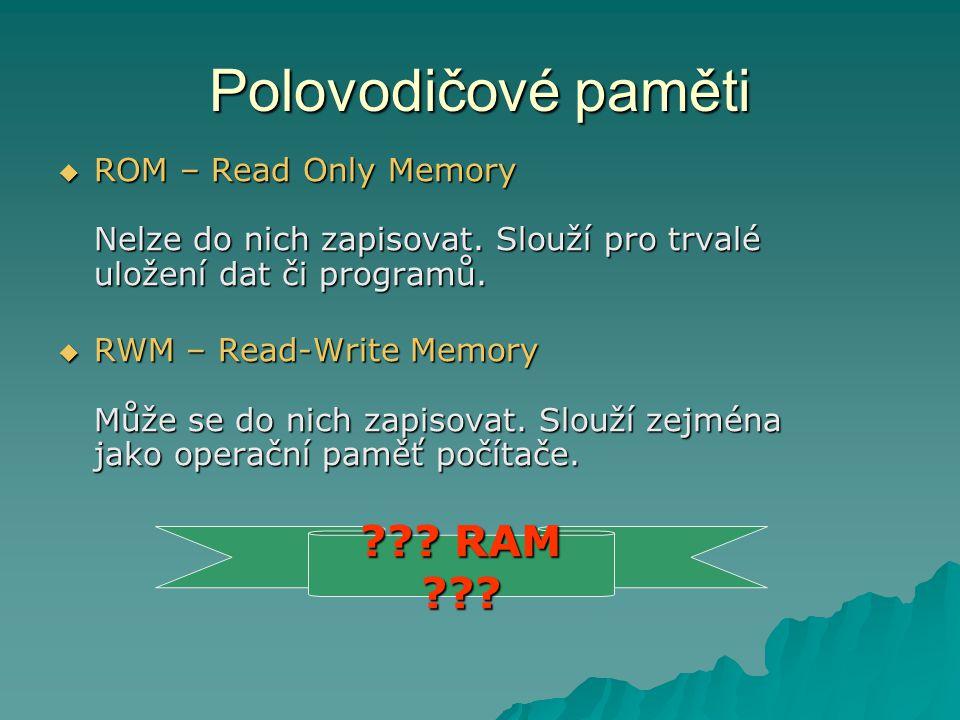 Polovodičové paměti  ROM – Read Only Memory Nelze do nich zapisovat. Slouží pro trvalé uložení dat či programů.  RWM – Read-Write Memory Může se do