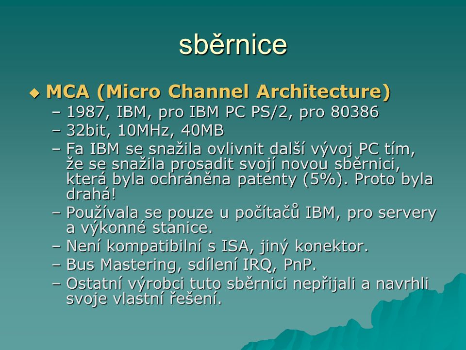 sběrnice  MCA (Micro Channel Architecture) –1987, IBM, pro IBM PC PS/2, pro 80386 –32bit, 10MHz, 40MB –Fa IBM se snažila ovlivnit další vývoj PC tím,