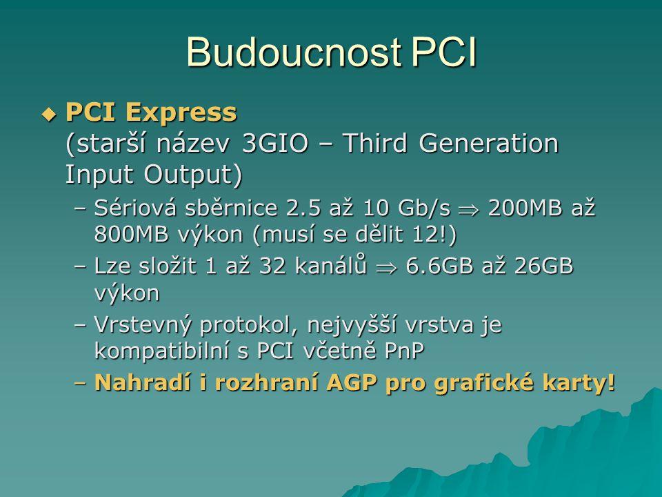 Budoucnost PCI  PCI Express (starší název 3GIO – Third Generation Input Output) –Sériová sběrnice 2.5 až 10 Gb/s  200MB až 800MB výkon (musí se děli