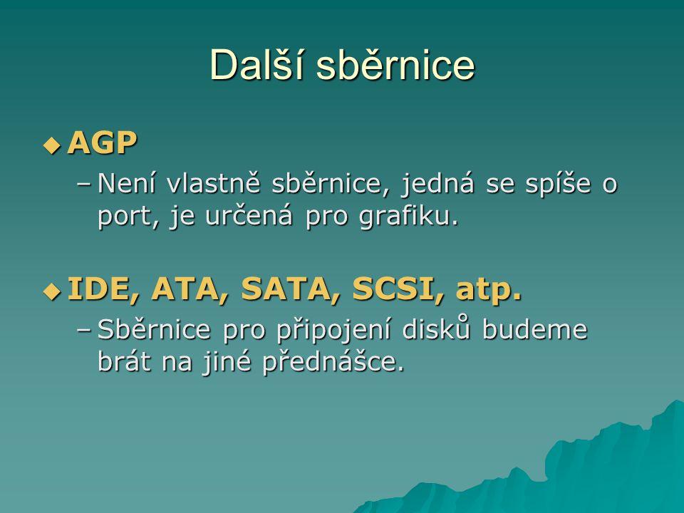 Další sběrnice  AGP –Není vlastně sběrnice, jedná se spíše o port, je určená pro grafiku.  IDE, ATA, SATA, SCSI, atp. –Sběrnice pro připojení disků