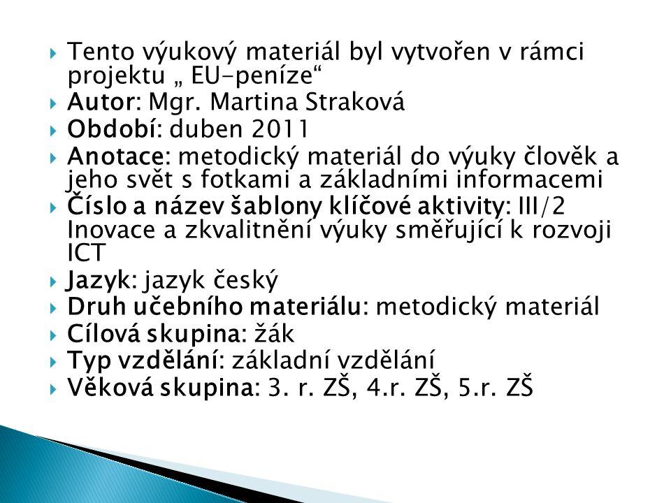 """ Tento výukový materiál byl vytvořen v rámci projektu """" EU-peníze""""  Autor: Mgr. Martina Straková  Období: duben 2011  Anotace: metodický materiál"""