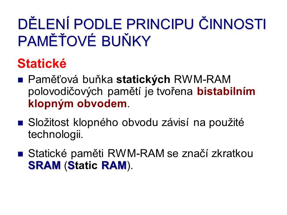 DĚLENÍ PODLE PRINCIPU ČINNOSTI PAMĚŤOVÉ BUŇKY Statické Paměťová buňka statických RWM-RAM polovodičových pamětí je tvořena bistabilním klopným obvodem.