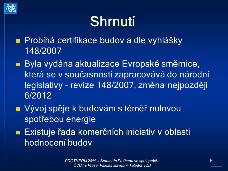 16 Shrnutí Probíhá certifikace budov a dle vyhlášky 148/2007 Byla vydána aktualizace Evropské směrnice, která se v současnosti zapracovává do národní