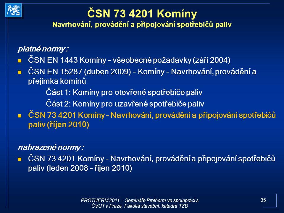 35 platné normy : ČSN EN 1443 Komíny – všeobecné požadavky (září 2004) ČSN EN 15287 (duben 2009) - Komíny - Navrhování, provádění a přejímka komínů Čá