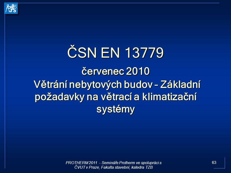 63 ČSN EN 13779 červenec 2010 Větrání nebytových budov – Základní požadavky na větrací a klimatizační systémy PROTHERM 2011 - Semináře Protherm ve spo
