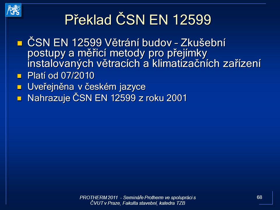 68 Překlad ČSN EN 12599 ČSN EN 12599 Větrání budov – Zkušební postupy a měřicí metody pro přejímky instalovaných větracích a klimatizačních zařízení Č