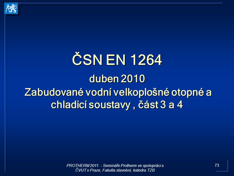 73 ČSN EN 1264 duben 2010 Zabudované vodní velkoplošné otopné a chladicí soustavy, část 3 a 4 PROTHERM 2011 - Semináře Protherm ve spolupráci s ČVUT v
