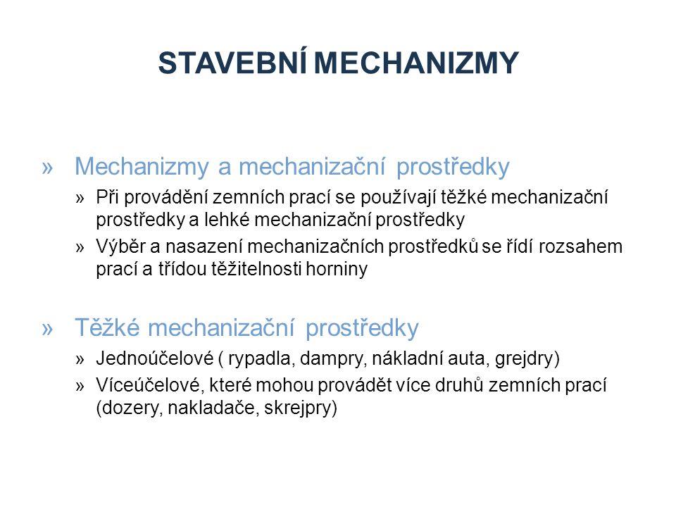 STAVEBNÍ MECHANIZMY »Mechanizmy a mechanizační prostředky »Při provádění zemních prací se používají těžké mechanizační prostředky a lehké mechanizační prostředky »Výběr a nasazení mechanizačních prostředků se řídí rozsahem prací a třídou těžitelnosti horniny »Těžké mechanizační prostředky »Jednoúčelové ( rypadla, dampry, nákladní auta, grejdry) »Víceúčelové, které mohou provádět více druhů zemních prací (dozery, nakladače, skrejpry)