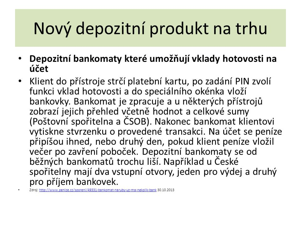 Nový depozitní produkt na trhu Depozitní bankomaty které umožňují vklady hotovosti na účet Klient do přístroje strčí platební kartu, po zadání PIN zvolí funkci vklad hotovosti a do speciálního okénka vloží bankovky.