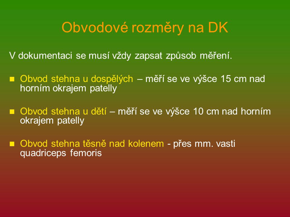 Obvodové rozměry na DK V dokumentaci se musí vždy zapsat způsob měření. Obvod stehna u dospělých – měří se ve výšce 15 cm nad horním okrajem patelly O