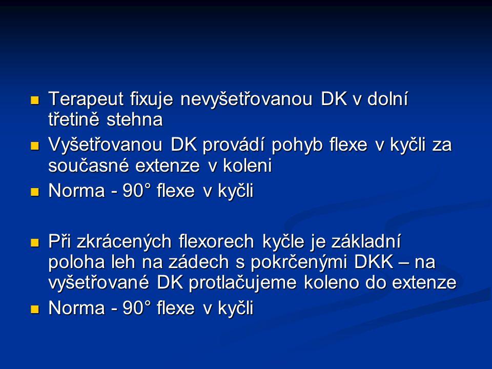 Terapeut fixuje nevyšetřovanou DK v dolní třetině stehna Terapeut fixuje nevyšetřovanou DK v dolní třetině stehna Vyšetřovanou DK provádí pohyb flexe v kyčli za současné extenze v koleni Vyšetřovanou DK provádí pohyb flexe v kyčli za současné extenze v koleni Norma - 90° flexe v kyčli Norma - 90° flexe v kyčli Při zkrácených flexorech kyčle je základní poloha leh na zádech s pokrčenými DKK – na vyšetřované DK protlačujeme koleno do extenze Při zkrácených flexorech kyčle je základní poloha leh na zádech s pokrčenými DKK – na vyšetřované DK protlačujeme koleno do extenze Norma - 90° flexe v kyčli Norma - 90° flexe v kyčli