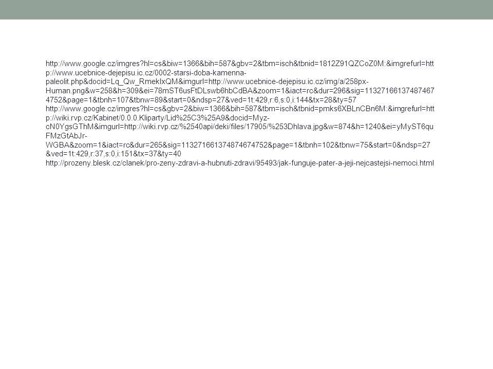http://www.google.cz/imgres?hl=cs&biw=1366&bih=587&gbv=2&tbm=isch&tbnid=1812Z91QZCoZ0M:&imgrefurl=htt p://www.ucebnice-dejepisu.ic.cz/0002-starsi-doba-kamenna- paleolit.php&docid=Lq_Qw_RmeklxQM&imgurl=http://www.ucebnice-dejepisu.ic.cz/img/a/258px- Human.png&w=258&h=309&ei=78mST6usFtDLswb6hbCdBA&zoom=1&iact=rc&dur=296&sig=11327166137487467 4752&page=1&tbnh=107&tbnw=89&start=0&ndsp=27&ved=1t:429,r:6,s:0,i:144&tx=28&ty=57 http://www.google.cz/imgres?hl=cs&gbv=2&biw=1366&bih=587&tbm=isch&tbnid=pmks6XBLnCBn6M:&imgrefurl=htt p://wiki.rvp.cz/Kabinet/0.0.0.Kliparty/Lid%25C3%25A9&docid=Myz- cN0YgsGThM&imgurl=http://wiki.rvp.cz/%2540api/deki/files/17905/%253Dhlava.jpg&w=874&h=1240&ei=yMyST6qu FMzGtAbJr- WGBA&zoom=1&iact=rc&dur=265&sig=113271661374874674752&page=1&tbnh=102&tbnw=75&start=0&ndsp=27 &ved=1t:429,r:37,s:0,i:151&tx=37&ty=40 http://prozeny.blesk.cz/clanek/pro-zeny-zdravi-a-hubnuti-zdravi/95493/jak-funguje-pater-a-jeji-nejcastejsi-nemoci.html