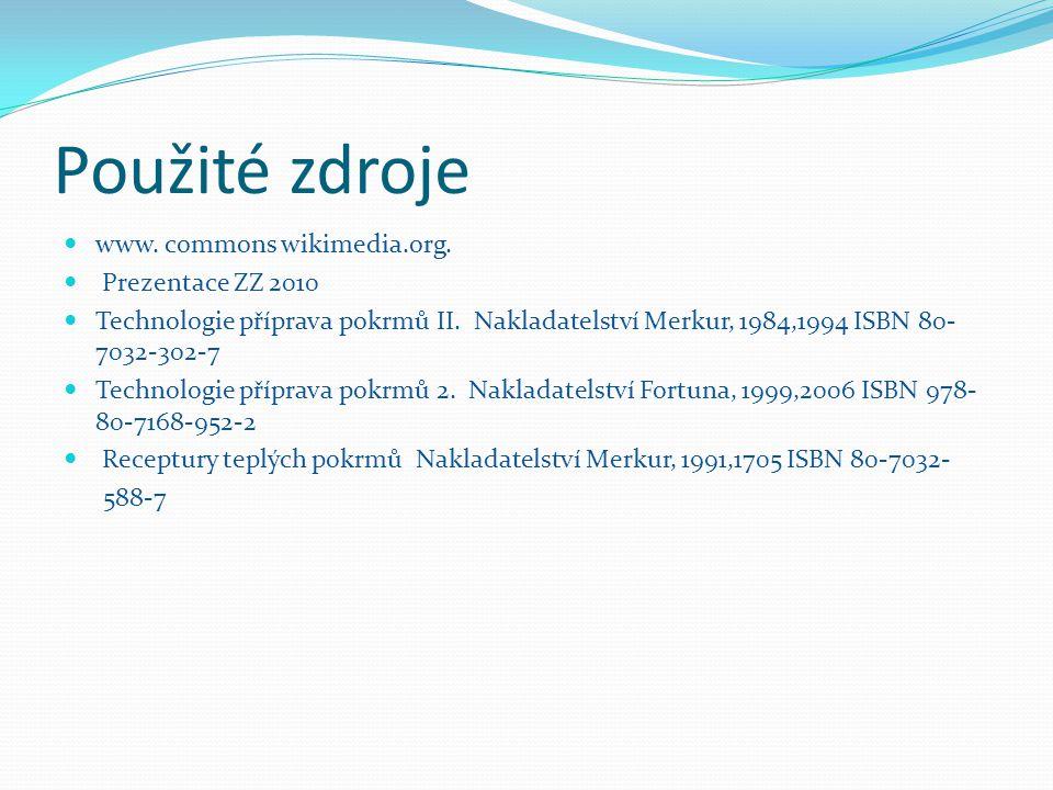 Použité zdroje www. commons wikimedia.org. Prezentace ZZ 2010 Technologie příprava pokrmů II. Nakladatelství Merkur, 1984,1994 ISBN 80- 7032-302-7 Tec