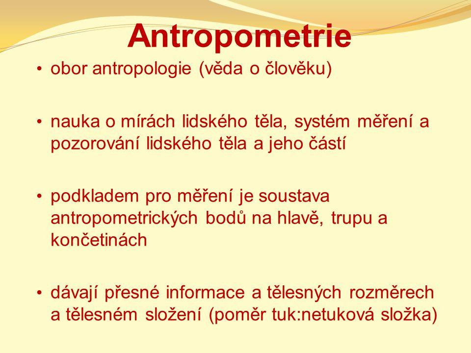 Antropometrie obor antropologie (věda o člověku) nauka o mírách lidského těla, systém měření a pozorování lidského těla a jeho částí podkladem pro měření je soustava antropometrických bodů na hlavě, trupu a končetinách dávají přesné informace a tělesných rozměrech a tělesném složení (poměr tuk:netuková složka)