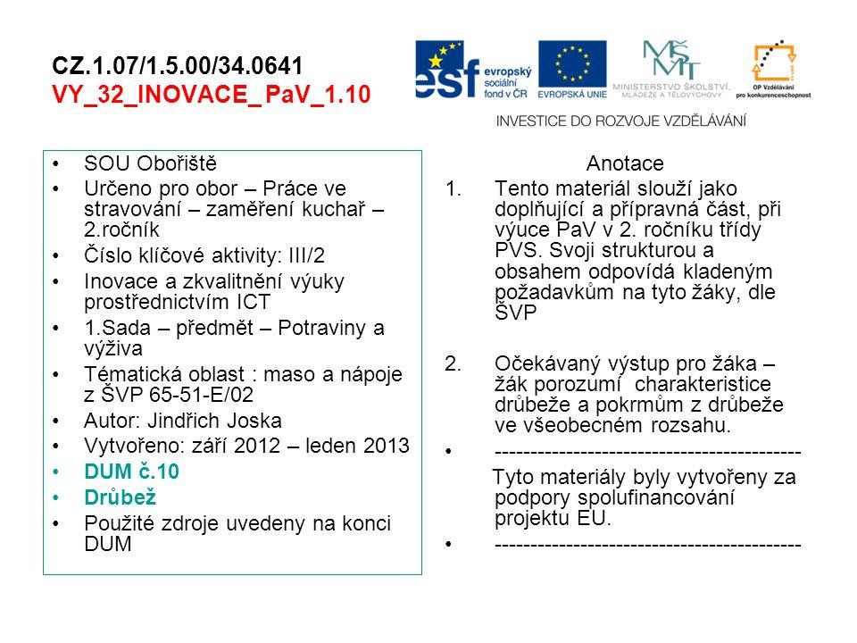 CZ.1.07/1.5.00/34.0641 VY_32_INOVACE_ PaV_1.10 SOU Obořiště Určeno pro obor – Práce ve stravování – zaměření kuchař – 2.ročník Číslo klíčové aktivity: III/2 Inovace a zkvalitnění výuky prostřednictvím ICT 1.Sada – předmět – Potraviny a výživa Tématická oblast : maso a nápoje z ŠVP 65-51-E/02 Autor: Jindřich Joska Vytvořeno: září 2012 – leden 2013 DUM č.10 Drůbež Použité zdroje uvedeny na konci DUM Anotace 1.Tento materiál slouží jako doplňující a přípravná část, při výuce PaV v 2.