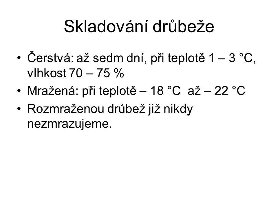 Skladování drůbeže Čerstvá: až sedm dní, při teplotě 1 – 3 °C, vlhkost 70 – 75 % Mražená: při teplotě – 18 °C až – 22 °C Rozmraženou drůbež již nikdy nezmrazujeme.