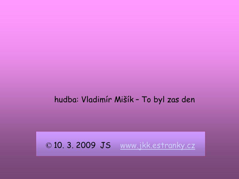 © 10. 3. 2009 JS www.jkk.estranky.czwww.jkk.estranky.cz hudba: Vladimír Mišík – To byl zas den