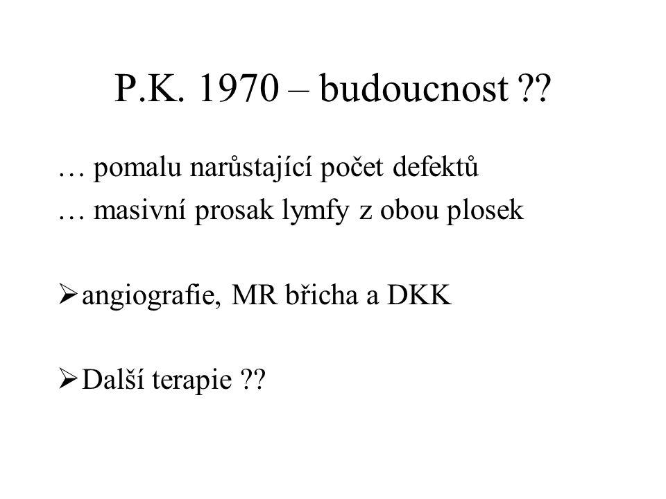 P.K. 1970 – budoucnost ?? … pomalu narůstající počet defektů … masivní prosak lymfy z obou plosek  angiografie, MR břicha a DKK  Další terapie ??