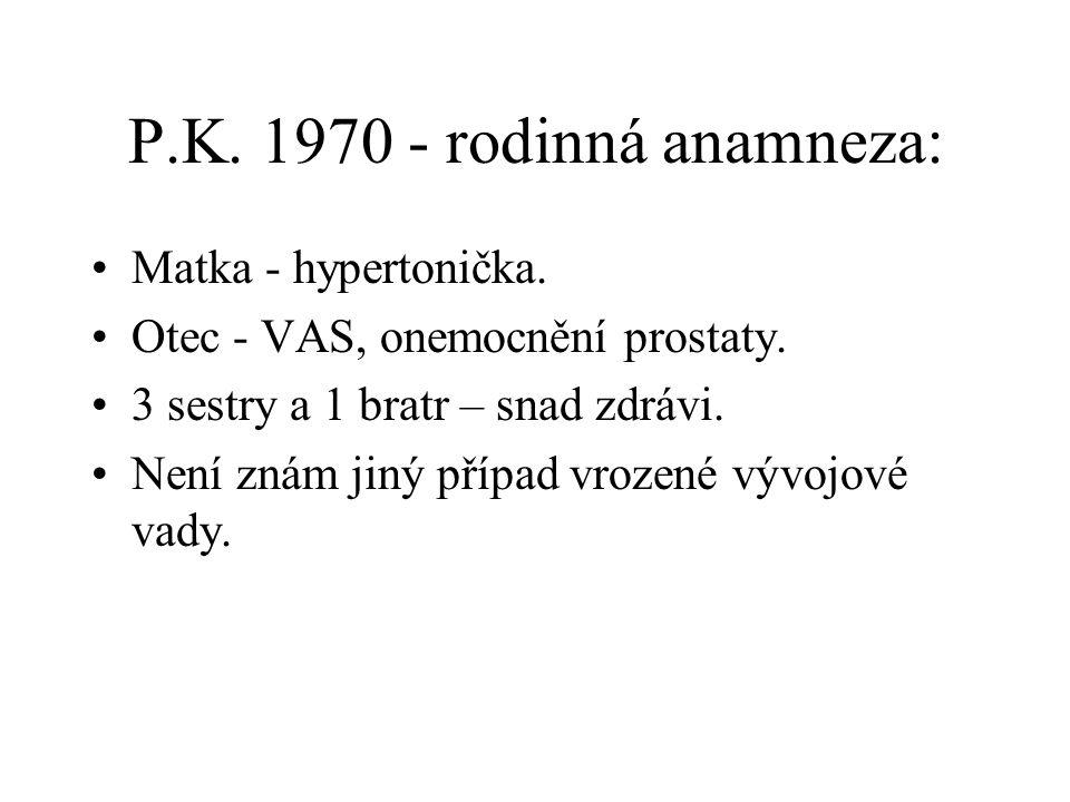 P.K. 1970 - rodinná anamneza: Matka - hypertonička. Otec - VAS, onemocnění prostaty. 3 sestry a 1 bratr – snad zdrávi. Není znám jiný případ vrozené v