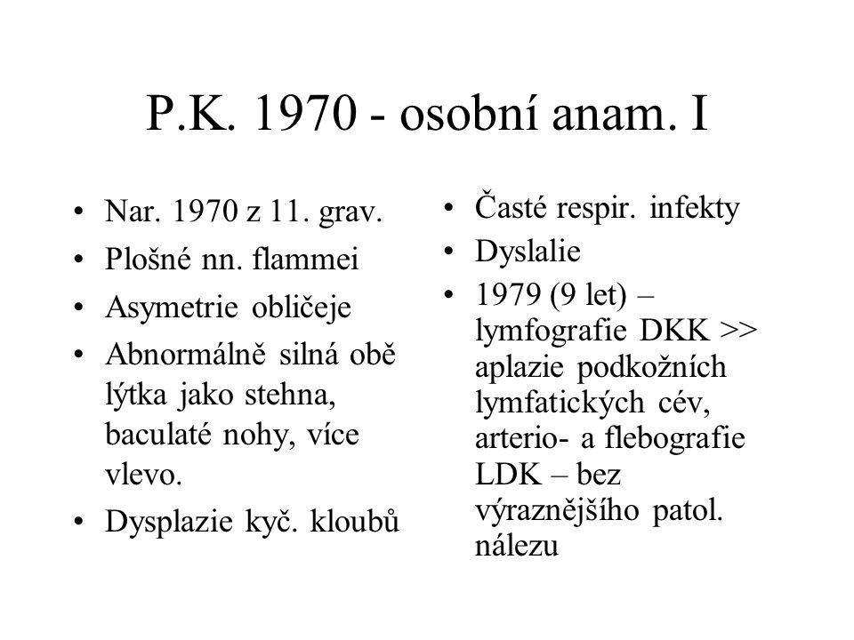 P.K. 1970 - osobní anam. I Nar. 1970 z 11. grav. Plošné nn. flammei Asymetrie obličeje Abnormálně silná obě lýtka jako stehna, baculaté nohy, více vle