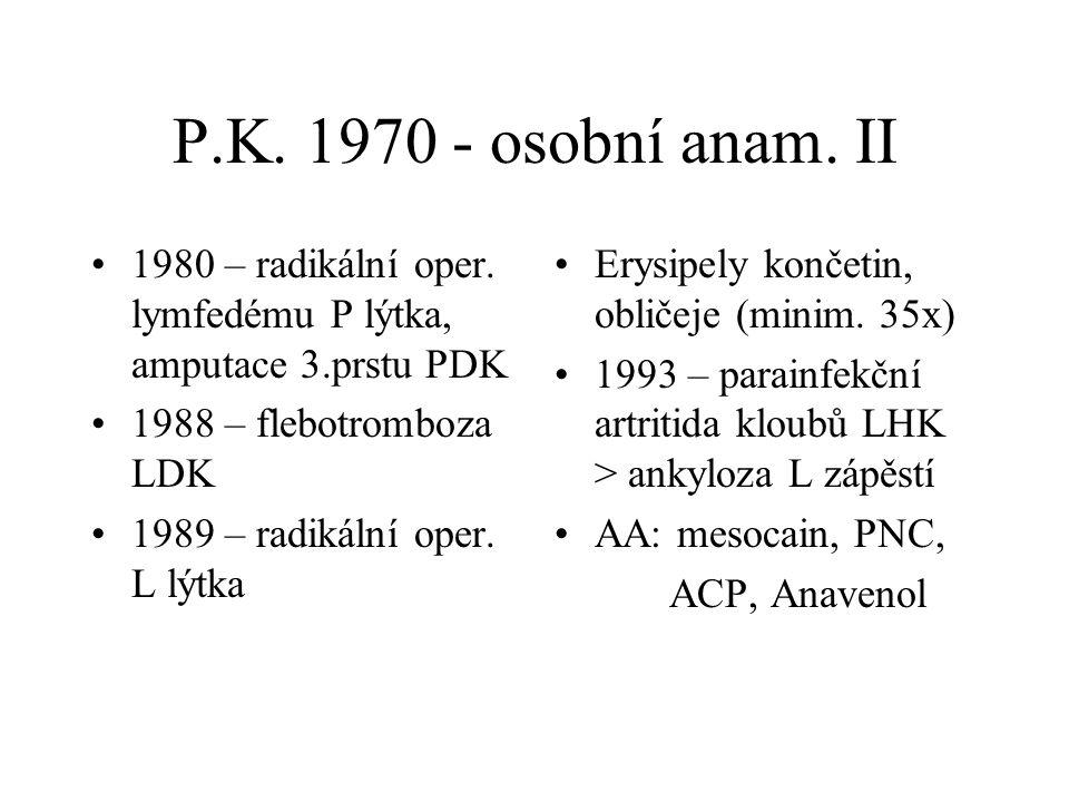 P.K. 1970 - osobní anam. II 1980 – radikální oper. lymfedému P lýtka, amputace 3.prstu PDK 1988 – flebotromboza LDK 1989 – radikální oper. L lýtka Ery