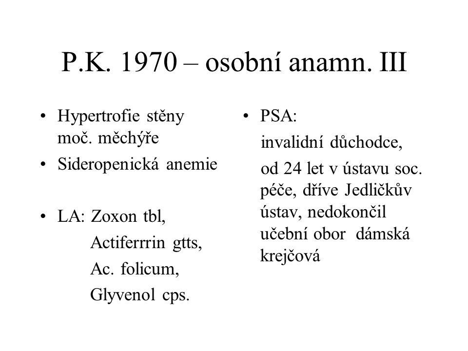 P.K. 1970 – osobní anamn. III Hypertrofie stěny moč. měchýře Sideropenická anemie LA: Zoxon tbl, Actiferrrin gtts, Ac. folicum, Glyvenol cps. PSA: inv