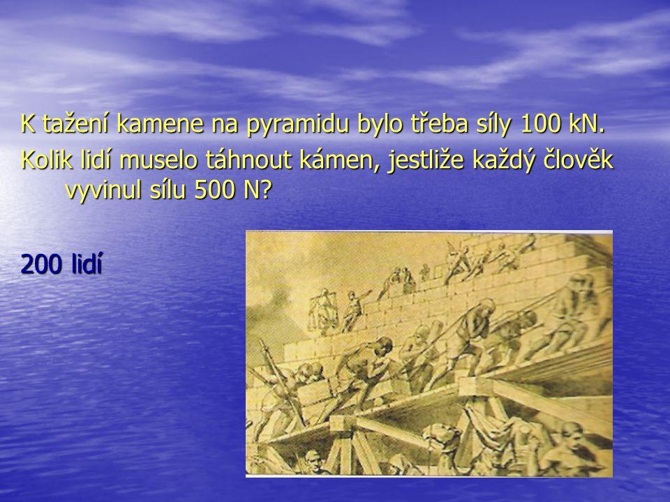 K tažení kamene na pyramidu bylo třeba síly 100 kN. Kolik lidí muselo táhnout kámen, jestliže každý člověk vyvinul sílu 500 N? 200 lidí