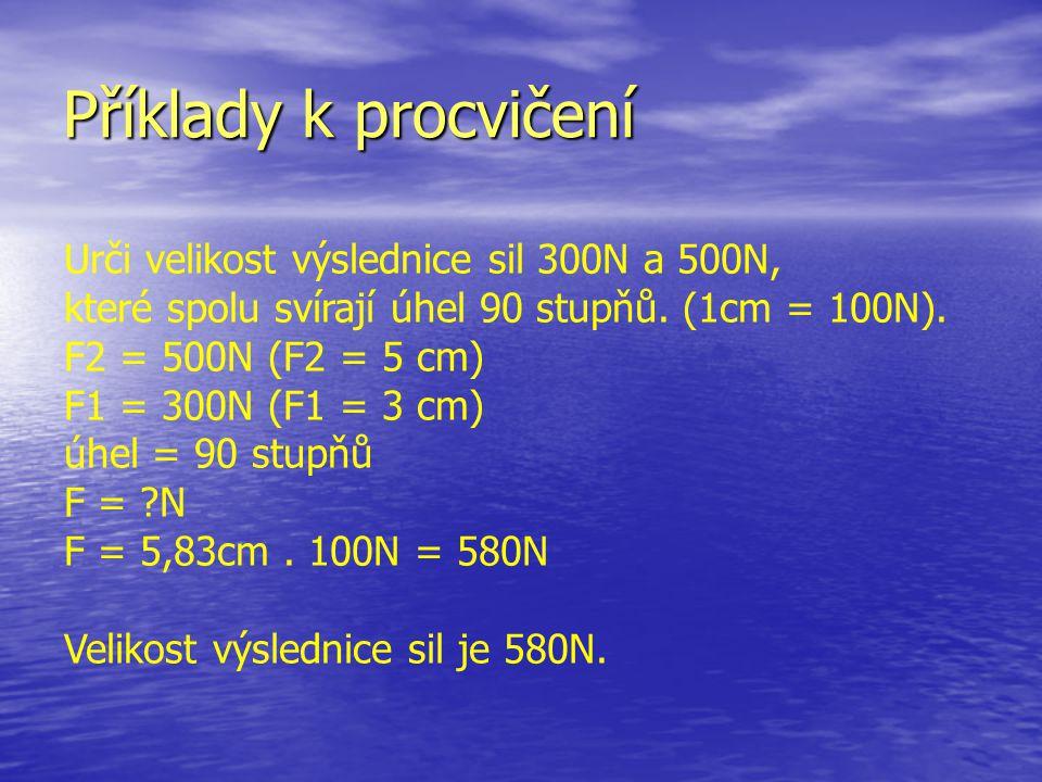 Příklady k procvičení Urči velikost výslednice sil 300N a 500N, které spolu svírají úhel 90 stupňů. (1cm = 100N). F2 = 500N (F2 = 5 cm) F1 = 300N (F1