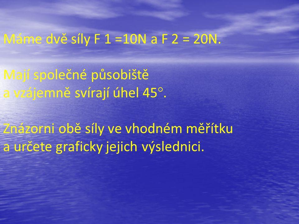 Máme dvě síly F 1 =10N a F 2 = 20N. Mají společné působiště a vzájemně svírají úhel 45°. Znázorni obě síly ve vhodném měřítku a určete graficky jejich