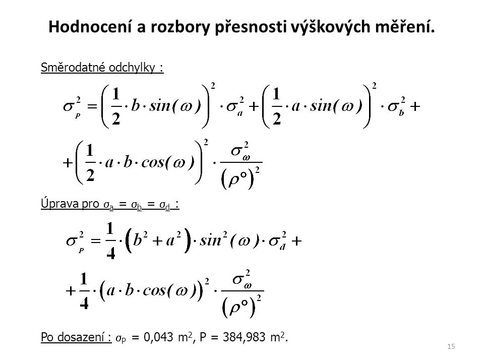 15 Směrodatné odchylky : Úprava pro  a =  b =  d : Po dosazení : Po dosazení :  P = 0,043 m 2, P = 384,983 m 2. Hodnocení a rozbory přesnosti výšk