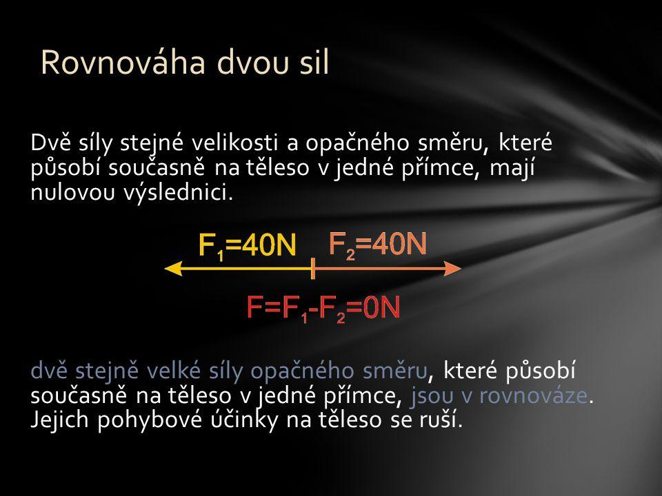 Dvě síly stejné velikosti a opačného směru, které působí současně na těleso v jedné přímce, mají nulovou výslednici. dvě stejně velké síly opačného sm