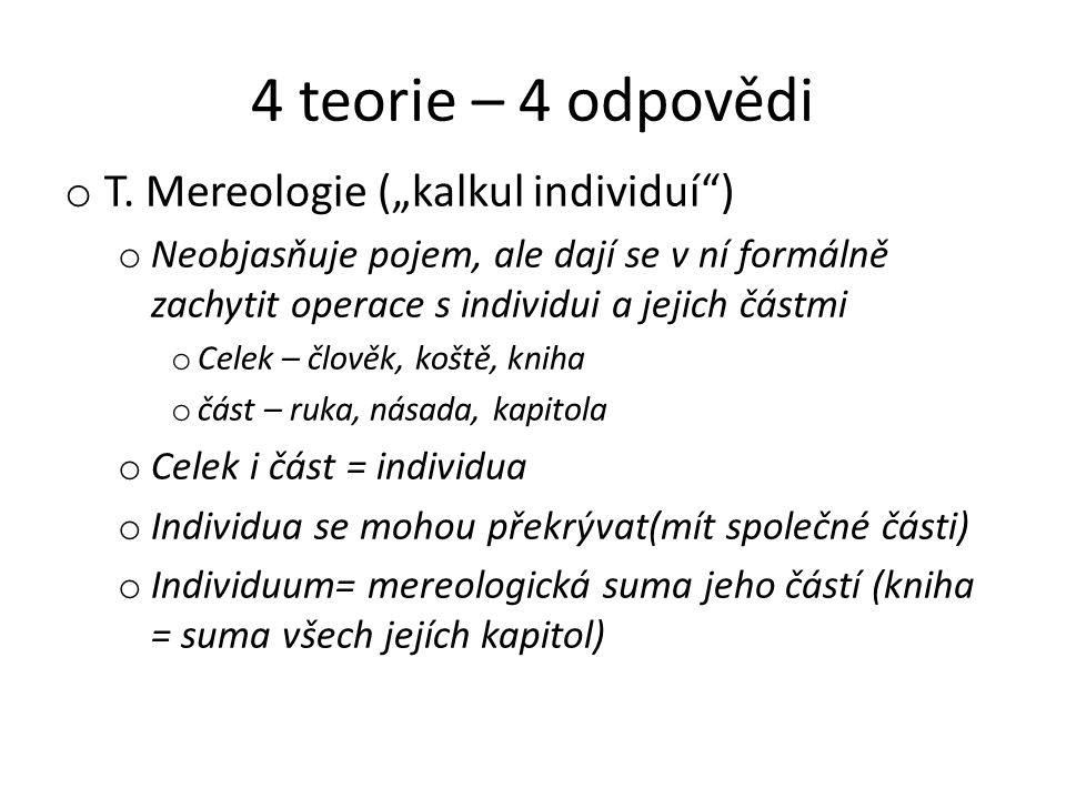 """4 teorie – 4 odpovědi o T. Mereologie (""""kalkul individuí"""") o Neobjasňuje pojem, ale dají se v ní formálně zachytit operace s individui a jejich částmi"""