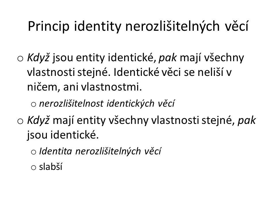 Princip identity nerozlišitelných věcí o Když jsou entity identické, pak mají všechny vlastnosti stejné. Identické věci se neliší v ničem, ani vlastno