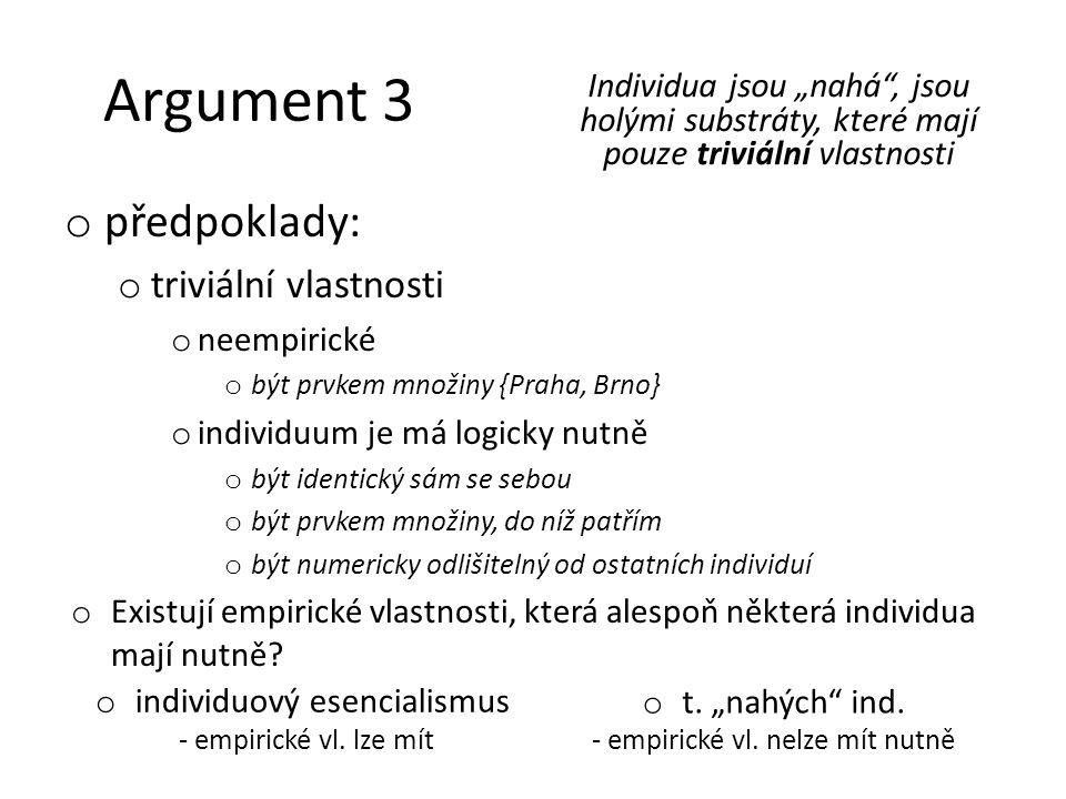 Argument 3 o předpoklady: o triviální vlastnosti o neempirické o být prvkem množiny {Praha, Brno} o individuum je má logicky nutně o být identický sám