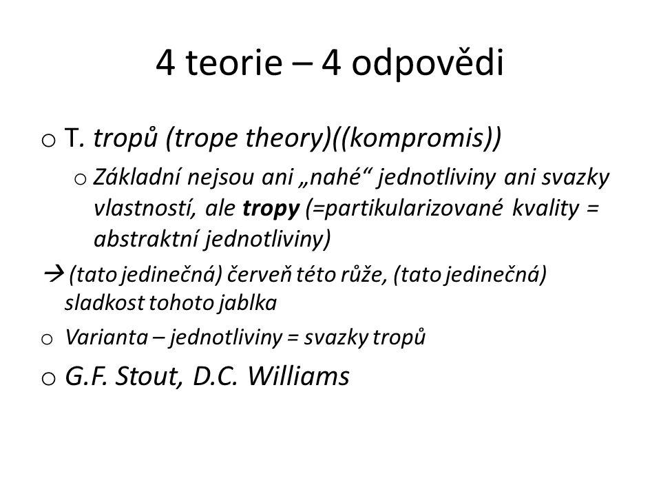 """4 teorie – 4 odpovědi o T. tropů (trope theory)((kompromis)) o Základní nejsou ani """"nahé"""" jednotliviny ani svazky vlastností, ale tropy (=partikulariz"""