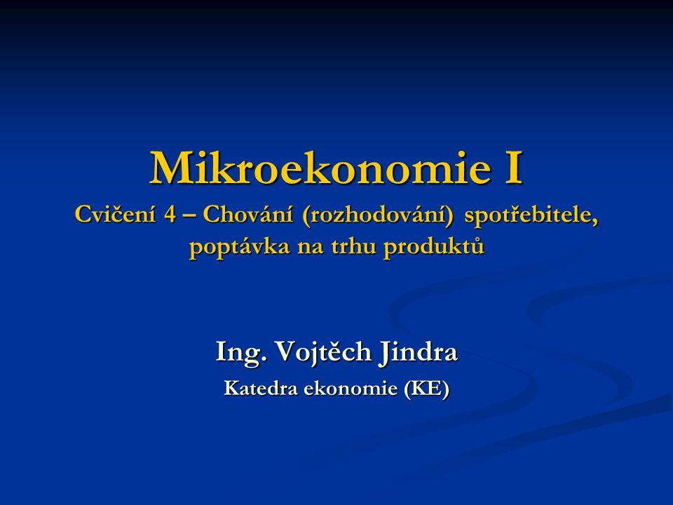 Mikroekonomie I Cvičení 4 – Chování (rozhodování) spotřebitele, poptávka na trhu produktů Ing. Vojtěch Jindra Katedra ekonomie (KE)