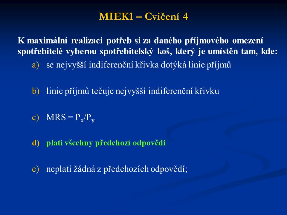 MIEK1 – Cvičení 4 K maximální realizaci potřeb si za daného příjmového omezení spotřebitelé vyberou spotřebitelský koš, který je umístěn tam, kde: a)s