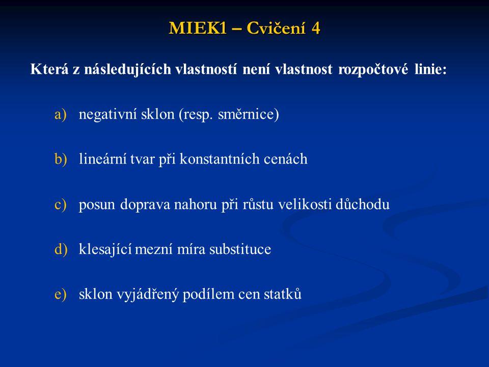 MIEK1 – Cvičení 4 Která z následujících vlastností není vlastnost rozpočtové linie: a)negativní sklon (resp. směrnice) b)lineární tvar při konstantníc