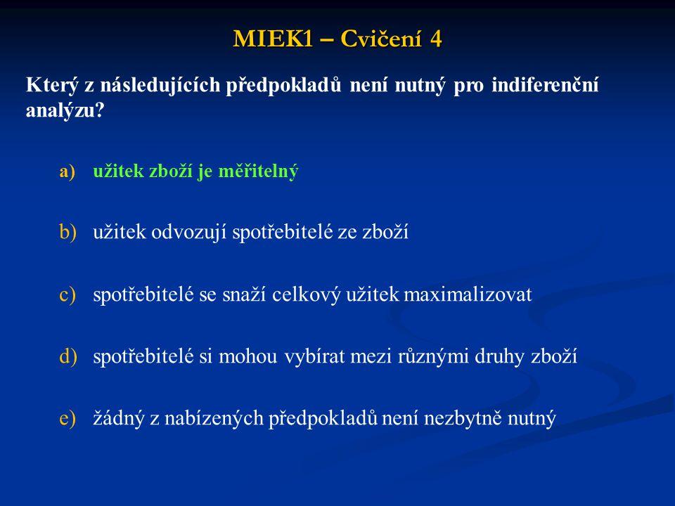 MIEK1 – Cvičení 4 Který z následujících předpokladů není nutný pro indiferenční analýzu? a)užitek zboží je měřitelný b)užitek odvozují spotřebitelé ze