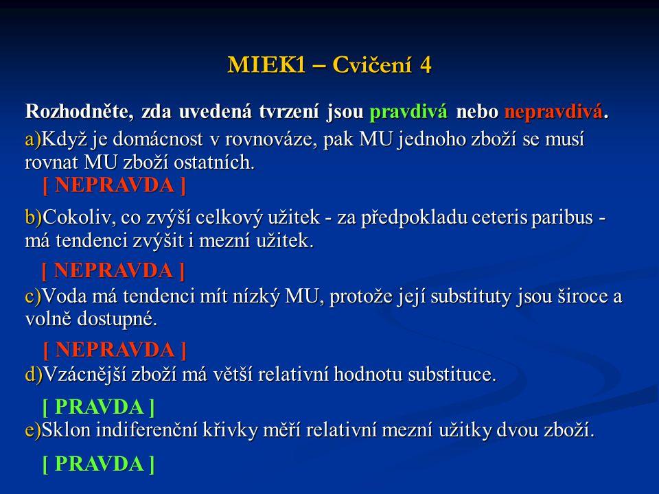 MIEK1 – Cvičení 4 Rozhodněte, zda uvedená tvrzení jsou pravdivá nebo nepravdivá. a)Když je domácnost v rovnováze, pak MU jednoho zboží se musí rovnat