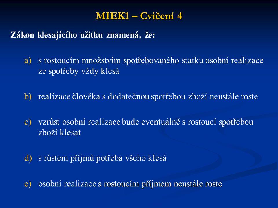 MIEK1 – Cvičení 4 Zákon klesajícího užitku znamená, že: a)s rostoucím množstvím spotřebovaného statku osobní realizace ze spotřeby vždy klesá b)realiz