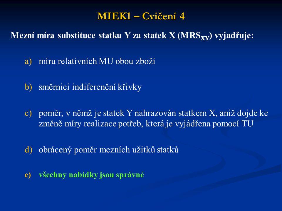 MIEK1 – Cvičení 4 Mezní míra substituce statku Y za statek X (MRS XY ) vyjadřuje: a)míru relativních MU obou zboží b)směrnici indiferenční křivky c)po