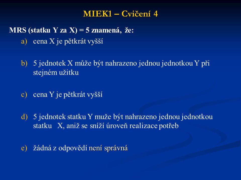 MIEK1 – Cvičení 4 MRS (statku Y za X) = 5 znamená, že: a)cena X je pětkrát vyšší b)5 jednotek X může být nahrazeno jednou jednotkou Y při stejném užitku c)cena Y je pětkrát vyšší d)5 jednotek statku Y muže být nahrazeno jednou jednotkou statku X, aniž se sníží úroveň realizace potřeb není správná e)žádná z odpovědí není správná