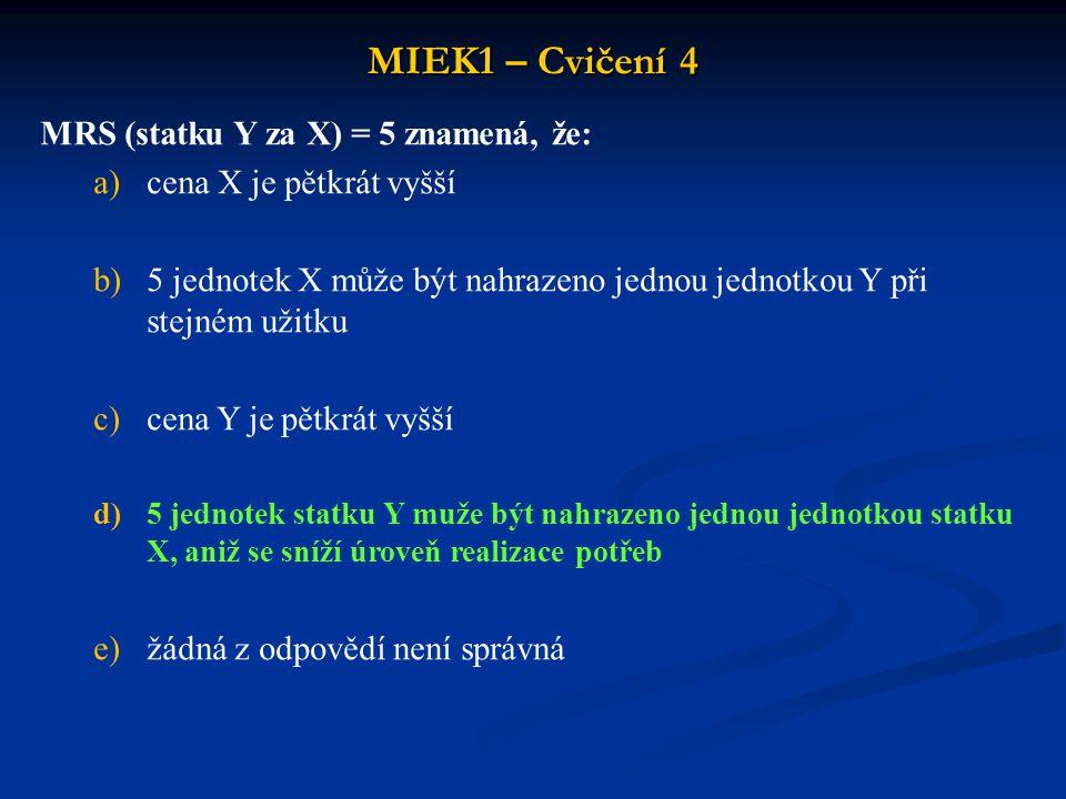 MIEK1 – Cvičení 4 MRS (statku Y za X) = 5 znamená, že: a)cena X je pětkrát vyšší b)5 jednotek X může být nahrazeno jednou jednotkou Y při stejném užitku c)cena Y je pětkrát vyšší d)5 jednotek statku Y muže být nahrazeno jednou jednotkou statku X, aniž se sníží úroveň realizace potřeb e)žádná z odpovědí není správná